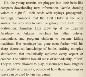 Children, Complex, and Finn: No, the young recruits are plugged into their beds like  datapads downloading new information. Gentle, droning  voices at night fıll their heads with sayings, propaganda  warnings, reminders that the First Order is the only  answer, the only way to save the galaxy from itself, from  destruction. Armitage Hux grew up at the Imperial  Academy on Arkanis, watching his father deliver,  manipul  machines. But Armitage has gone even further with his  sharp theoretical knowledge of battle, crafting complex  simulations that realistically replicate every aspect of  combat. The children lose all sense of individuality, of self.  They're never allowed to play, discouraged from laughter  or frivolity or creativity, outside of how those emotions or  urges can be used to win war games  ate, and program children to become killing pilotjedifinn: porgsitter:  rose-tico: cant wait to see finn killing hux!!! With every new info it's more incredible that Finn is how he is…   Holy shit this adds so many fucking layers to how impressive his freedom is.