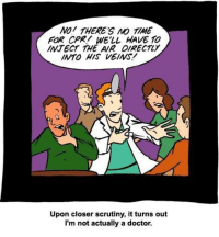 NO THERES NO TIME  FOR CPR/ WELL HAVE TO  MNTECT THE AR DIRECTLY  INTO HIS VEINS.  Upon closer scrutiny, it turns out  I'm not actually a doctor. Comically Inept Healing tvtropes.org/Main/ComicallyIneptHealing Credit: smbc-comics.com