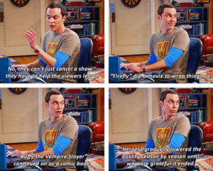 """srsfunny:  Fandom Life By Sheldon: No they.can't fust cancel a show  they have to help the viewers letgo  """"Firefly did amovie.to wrap things up  Heroes gradually towered the  quality season by season until  wewere gratefulitended  Buffy the Vampire Slayer""""  continued on as a.comic book  38m srsfunny:  Fandom Life By Sheldon"""