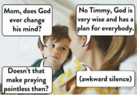 "Club, God, and Tumblr: No Timmy, God is  very wise and hasa  plan for everybody.  Mom, does God  ever change  his mind?  Doesn't that  (awkward silence)  make praying  pointless then  ENTHUSIAST <p><a href=""http://laughoutloud-club.tumblr.com/post/160908891090/so-i-asked-mom-she-changes-the-topic"" class=""tumblr_blog"">laughoutloud-club</a>:</p>  <blockquote><p>So I asked mom she changes the topic</p></blockquote>"
