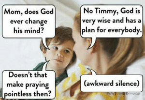 Club, God, and Tumblr: No Timmy, God is  very wise and hasa  plan for everybody.  Mom, does God  ever change  his mind?  Doesn't that  (awkward silence)  make praying  pointless then  ENTHUSIAST laughoutloud-club:  So I asked mom she changes the topic