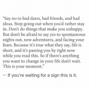 "https://t.co/Aj5UvtRJxA: no to bad dates, bad friends, and bad  ""Say  ideas. Stop going out when you'd rather stay  in. Don't do things that make you unhappy  But don't be afraid to say yes to spontaneous  nights out, new adventures, and facing your  fears. Because it's true what they say, life is  short, and it's passing you by right  while you read this. So if there's anything  you want to change in your life don't wait.  This is your moment.""  now  If you're waiting for a sign this is it. https://t.co/Aj5UvtRJxA"