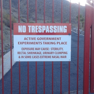 What???: NO TRESPASSING  ACTIVE GOVERNMENT  EXPERIMENTS TAKING PLACE  EXPOSURE MAY CAUSE: STERILITY  RECTAL SHRINKAGE, URINARY CLUMPING  & IN SOME CASES EXTREME NASAL HAIR  T i What???