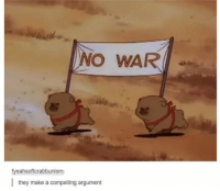 Some memes from my hard drive (a dump if you will): NO WAR  fyeahsoftcrabbunism:  they make a compelling argument Some memes from my hard drive (a dump if you will)
