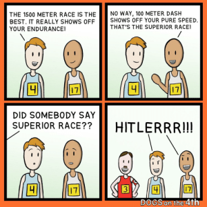 Dogs, Best, and Superior: NO WAY, 100 METER DASH  SHOWS OFF YOUR PURE SPEED  THAT'S THE SUPERIOR RACE!  THE 1500 METER RACE IS THE  BEST. IT REALLY SHOWS OFF  YOUR ENDURANCE!  4  4  17  17  DID SOMEBODY SAY  SUPERIOR RACE??  HITLERRR!!!  17  4  17  DOGS on the 4th  DE Fast and Fuhrerious