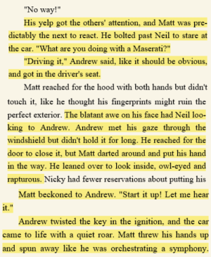"jsteneil: I love the moment everyone discovers the Maserati, because Andrew did not have to play along with Matt's admiration. Andrew's words are always measured and important: he didn't have to say anything to Matt's ""What are you doing with a Maserati"". But he does say something, and he lets Matt look inside–interrupting his movement to close the door– even though he's already in the driver's seat, which means that Matt is leaning over him inside the car. And then, he starts it up when Matt asks! And Matt isn't even part of his ""family"".   Like, he's so bad at pretending he doesn't feel anything when he just went and bought himself a freaking Maserati!! : No way!  His yelp got the others' attention, and Matt was pre-  dictably the next to react. He bolted past Neil to starea  the car. ""What are you doing with a Maserati?""  ""Driving it,"" Andrew said, like it should be obvious,  and got in the driver's seat  Matt reached for the hood with both hands but didn't   touch it, like he thought his fingerprints might ruin the  perfect exterior. The blatant awe on his face had Neil loo-  king to Andrew. Andrew met his gaze through the  windshield but didn't hold it for long. He reached for the  door to close it, but Matt darted around and put his hand  in the way. He leaned over to look inside, owl-eyed and  rapturous. Nicky had fewer reservations about putting his   Matt beckoned to Andrew. ""Start it up! Let me hear  it.""  f1  Andrew twisted the key in the ignition. and the ca  came to life with a quiet roar. Matt threw his hands up  and spun away like he was orchestrating a symphony. jsteneil: I love the moment everyone discovers the Maserati, because Andrew did not have to play along with Matt's admiration. Andrew's words are always measured and important: he didn't have to say anything to Matt's ""What are you doing with a Maserati"". But he does say something, and he lets Matt look inside–interrupting his movement to close the door– even though he's already in the driver's seat, which means that Matt is leaning over him inside the car. And then, he starts it up when Matt asks! And Matt isn't even part of his ""family"".   Like, he's so bad at pretending he doesn't feel anything when he just went and bought himself a freaking Maserati!!"