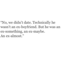 Date, Boyfriend, and Technically: No, we didn't date. Technically he  wasn't an ex-boyfriend. But he was an  ex-something, an ex-maybe.  An ex-almost.""