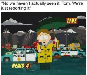 """News, Police, and Tumblr: """"No we haven't actually seen it, Tom. We're  just reporting it""""  LIVE  POLICE  POLICE  NEWS 4 rage-comics-base:  The entire media captured in one southpark reference"""