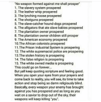 """See the lies you believe: """"No weapon formed against me shall prosper  1. The slavery System prospered  2. The leather whip prospered  3. The lynching noose prospered  4. The shotguns prospered  5. The slave-catcher hound dogs prospered  6. The alligators that ate slave babies prospered  7. The plantation owner prospered  8. The plantation owner children still prosper  9. The American economy prospered  10 The African colonists prospered  11. The Prison Industrial System is prospering  12. The white supremacist police are prospering  13. The stolen history is prospering  14. The false religion is prospering  15. The white owned media is prospering  This could go on forever...  But yall keep quoting scripture and feeling good.  When you open your eyes from your prayers and  come back to reality, you will see, its time to take  action and stop being so damn religiously blind.  Basically, every weapon your enemy has brought  against you has prospered and as long as you  wait on a savior to drop out of the sky, their  weapons will keep killing """"you"""". See the lies you believe"""