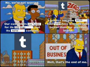 Nsfw, Tumblr, and Zero: No. we're not worried.  predict our new  NSFW  Our customers Use Tumblr  Use Tumblr  not  free Tumbli  Zero witl sellieven  for its  better than our previous  SJW blogs  NSFW  content  brand.  @b@b  BUSINES  TES LATTERWell, that's the end of me. I want to say it was nice knowing ya