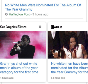 Beer, Grammys, and Lol: No White Men Were Nominated For The Album Of  The Year Grammy  6 Huffington Post - 3 hours ago  Los Angcles Gimes  O FADER  Grammys shut out white  men in album of the year  category for the first time  4 hours ago  No white men have beer  nominated for the Album  the Year Grammy for the  54 mins ago LOL YO
