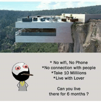 Twitter: BLB247 Snapchat : BELIKEBRO.COM belikebro sarcasm meme Follow @be.like.bro: * No wifi, No Phone  *No connection with people  * Take 10 Milliions  Live with Lover  Can you live  there for 6 months? Twitter: BLB247 Snapchat : BELIKEBRO.COM belikebro sarcasm meme Follow @be.like.bro