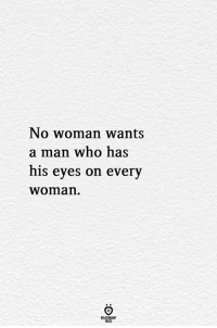 Who, Man, and Woman: No woman wants  a man who has  his eyes on every  womarn  RELATIONGHP