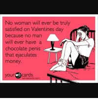 Wouldn't that be nice 😍😘🍫🍆💲💲💲😭😭😭😂😂😂😂😂: No woman will ever be truly  satisfied on Valentines day  because no man  will ever have a  chocolate penis  that ejaculates  money  your cards  sormeecards.com Wouldn't that be nice 😍😘🍫🍆💲💲💲😭😭😭😂😂😂😂😂