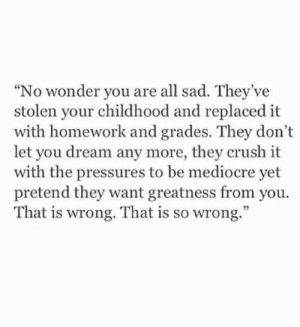 "Your Childhood: ""No wonder you are all sad. They've  stolen your childhood and replaced it  with homework and grades. They don't  let you dream any more, they crush it  with the pressures to be mediocre yet  pretend they want greatness from you.  That is wrong. That is so wrong."""