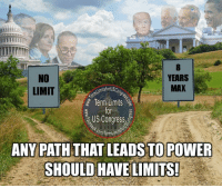 Memes, 🤖, and Powers: NO  YEARS  MAX  umisforUSO  LIMIT  Term Limits  US Congress  ANY PATH THAT LEADS TO POWER  SHOULD HAVE LIMITS! In 1947, Congress passed term limits on the President, saying too much power for too long is a threat to our freedom.  Even then the same held true for the power of Congress, but not surprisingly, they wouldn't limit themselves..  It's up to us.  Get involved.  www.termlimitsforuscongress.com