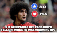 Memes, 🤖, and Utd: No  YES  ISIT ACCEPTABLE UTD FANS BOOD  FELLAINI WHILE HE WAS WARMING UP?