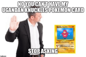 You jelus 😎😎😎😎😎: NO YOU CANT HAVE MY  UGANDAN KNUCKLES POKEMON CARD  Ugandan Knuckles 420 HP.  Spit  dem  Die  DA QUEEN e fe  Click click click click  STOP ASKING  imgfip.com You jelus 😎😎😎😎😎