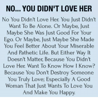 Being Alone, Life, and Love: NO... YOU DIDN'T LOVE HER  No You Didn't Love Her. You Just Didn't  Want To Be Alone. Or Maybe, Just  Maybe She Was Just Good For Your  Ego. Or Maybe, Just Maybe She Made  You Feel Better About Your Miserable  And Pathetic Life. But Either Way It  Doesn't Matter, Because You Didn't  Love Her. Want To Know How I Know?  Because You Don't Destroy Somedo  You Truly Love; Especially A Good  Woman That Just Wants To Love You  And Make You Happy tag someone Check out all of my prior posts⤵🔝 Positiveresult positive positivequotes positivity life motivation motivational love lovequotes relationship lover hug heart quotes positivequote positivevibes kiss king soulmate girl boy friendship dream adore inspire inspiration couplegoals partner women man