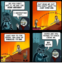 This is hilarious😂😂 By @dorkly_official starwarsfacts: NO you DON'T  GET IT, HE HAD THE  HIGH GROUND!  I UNDERSTAND  THAT...  JUST HOP TO THE  SHORE, AND RUN uP  PARALLEL TO HIM.  BUT HEAR ME ouT.  you DIDN'T HAVE TO  JUMP OVER HIM.  VADER ARE you  TRYING TO FORCE  CHOKE ME.  NO.  MAYBE. This is hilarious😂😂 By @dorkly_official starwarsfacts