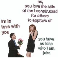 Love, Dank Memes, and Idea: nO%  you love the side  of me I constructed  for others  to approve of  im in  love with  you  you have  no idea  who I an,  jake @highandtrying