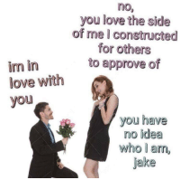 Love, Idea, and Who: no  you love the side  of me I constructed  for others  to approve of  im in  love with  you  you have  no idea  who l am,  jake
