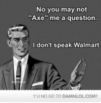 "I Dont Speak Walmart: No you may not  ""Axe me a question  I don't speak Walmart  YU NO GO TO DAMNLOLCOM?"