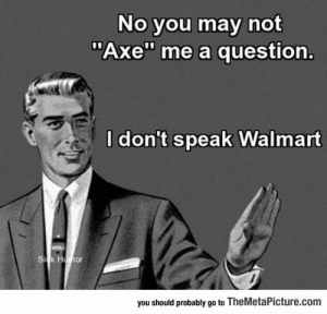"laughoutloud-club:  Can't Understand Your Language: No you may not  Axe"" me a question.  I don't speak Walmart  or  you should probably go to TheMetaPicture.com laughoutloud-club:  Can't Understand Your Language"