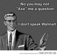 "axe: No you may not  ""Axe"" me a question.  I don't speak Walmart  more awesome pictures at  THEMETAPICTURE.COM"