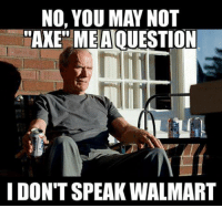 "I Dont Speak Walmart: NO, YOU MAY NOT  ""AXE MEA QUESTION  I DONT SPEAK WALMART"