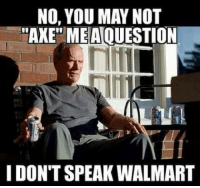 "I Dont Speak Walmart: NO, YOU MAY NOT  ""AXE"" MEAOUESTION  I DONT SPEAK WALMART"