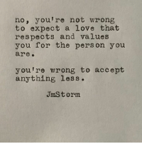 Love, Jms, and Accept: no, you're not wrong  to expect a love that  respects and values  you for the person y ou  are.  you're wrong to accept  anything less.  JmS t orm