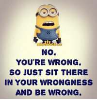 Your Wrong: No.  YOU'RE WRONG  SO JUST SIT THERE  IN YOUR WRONG NESS  AND BE WRONG