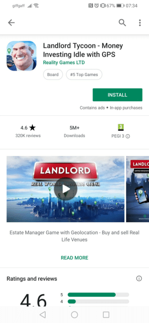 Life, Money, and Gps: NO67% 07:34  giffgaff  Landlord Tycoon - Money  Investing Idle with GPS  Reality Games LTD  Board  #5 Top Games  INSTALL  Contains ads In-app purchases  3  4.6  5M+  Downloads  320K reviews  PEGI 3  LANDLO  LANDLORD  UNITED KINGDOME  REAL WORLDRUSINESS GAME  GEOLOCATION GA  Estate Manager Game with Geolocation - Buy and sell Real  Life Venues  READ MORE  Ratings and reviews  4.6  4 Where's Mao when you need him 😭