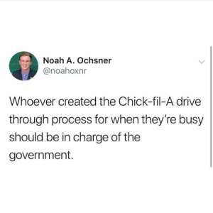 Chick-Fil-A, Noah, and Drive: Noah A. Ochsner  @noahoxnr  Whoever created the Chick-fil-A drive  through process for when they're busy  should be in charge of the  government. Chick-fil-USA
