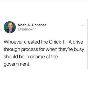Chick-Fil-A, Dank, and Noah: Noah A. Ochsner  @noahoxnr  Whoever created the Chick-fil-A drive  through process for when they're busy  should be in charge of the  government.