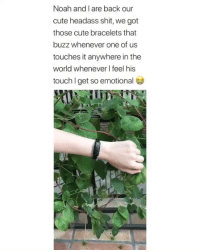 Cute, Shit, and Noah: Noah and I are back our  cute headass shit, we got  those cute bracelets that  buzz whenever one of us  touches it anywhere in the  world wheneverl feel his  touch l get so emotional you can get this from @shopomri 😭it's so cute (they're also having a big sale)