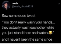 "Dude, Memes, and Saw: noah  anoah_choah1212  Saw some dude tweet  ""You don't really wash your hands.  they actually wash eachother while  you just stand there and watch  and I havent been the same since I. Am. Shook."
