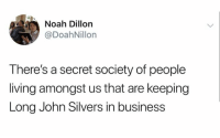 Noah, Business, and Desperation: Noah Dillon  @DoahNillon  There's a secret society of people  living amongst us that are keeping  Long John Silvers in business What level of desperation puts you in a long John silvers