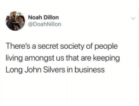 People Living: Noah Dillon  @DoahNillon  There's a secret society of people  living amongst us that are keeping  Long John Silvers in business