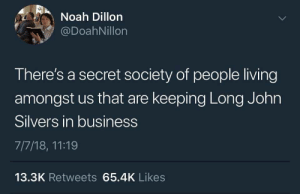 Noah, Business, and Living: Noah Dillon  @DoahNillon  There's a secret society of people living  amongst us that are keeping Long John  Silvers in business  7/7/18, 11:19  13.3K Retweets 65.4K Likes meirl