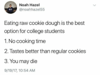 College, Cookies, and Noah: Noah Hazel  @noahhazel55  Eating raw cookie dough is the best  option for college students  1. No cooking time  2. Tastes better than regular cookies  3. You may die  9/19/17, 10:54 AM