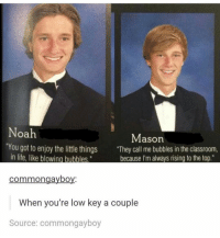 """""""Low key"""" 😂: Noah  Mason  'You got to enjoy the little things  """"They call me bubbles in the classroom,  in life, like blowing bubbles.""""  because I'm always rising to the top.  common gaybo  When you're low key a couple  Source: commong ayboy """"Low key"""" 😂"""