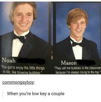 """Low Key, Memes, and Noah: Noah  Mason  """"You got to enjoy the little things  """"They call me bubbles in the classroom  in life, like blowing bubbles  because I'm always rising to the top.  Com  When you're low key a couple Ahdhsnjd - a"""