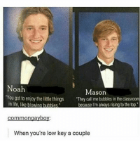 """Fucking, Life, and Low Key: Noah  Mason  'You got to enjoy the little things  """"They call me bubbles in the classroom  life, like blowing bubbles  because I'malvays rising tothe top.  Common gayboy.  When you're low key a couple This will always be my favorite fucking meme ever. Tag a fucking friend below you no friended people. -Nate"""