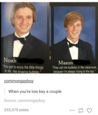 """https://t.co/XOIhSRObPE: Noah  Mason  """"You got to enjoy the lttle things They call me bubbles in the classroom,  """"They call me bubbles in the classroom,  because I'm always rising to the top.  the little things  in life, like blowing bubbles  commongayboy:  When you're low key a couple  Source: commongayboy  233,579 notes https://t.co/XOIhSRObPE"""