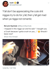 "Blackpeopletwitter, Crush, and Cute: noah  @noaahDenzel  Yall don't be appreciating the cute shit  niggas try to do for y'all, then y'all get mad  when ya nigga not romantic  Re'yvin Nychole @ReyvinNychole  I hopped in this nigga car and he said "" I bought you  a Crush because I gotta crush on you...."" G Should I  leave now?  Show this thread  1/24/18, 1:07 PM <p>Doing cute things just ain&rsquo;t cutting it anymore (via /r/BlackPeopleTwitter)</p>"