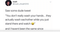 "Dude, Saw, and Noah: noah  @noah_choah1212  Saw some dude tweet  ""You don't really wash your hands... they  actually wash eachother while you just  stand there and watch  and I havent been the same since Im shooken."