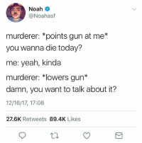 Lmao, Yeah, and Noah: Noah  @Noahasf  murderer: *points gun at me*  you wanna die today?  me: yeah, kinda  murderer: *lowers gun*  damn, you want to talk about it?  12/16/17, 17:08  27.6K Retweets 89.4K Likes Lmao