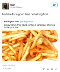 Noah, Good, and Huff: Noah  @NoahPesante  Im here for a good time not a long time  I'm here for a good time not a long time  Huffington Post @HuffingtonPost  Crispy french fries could contain a cancerous chemical  huff.to/1pwlofe  Source: bob-belcher  31,862 notes